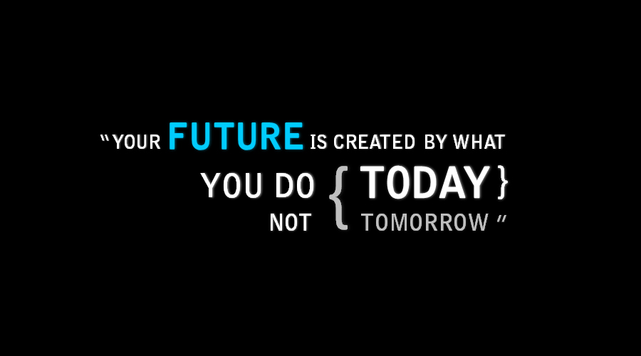 !You FUTURE is created by what you do TODAY, NOT TOMORROW